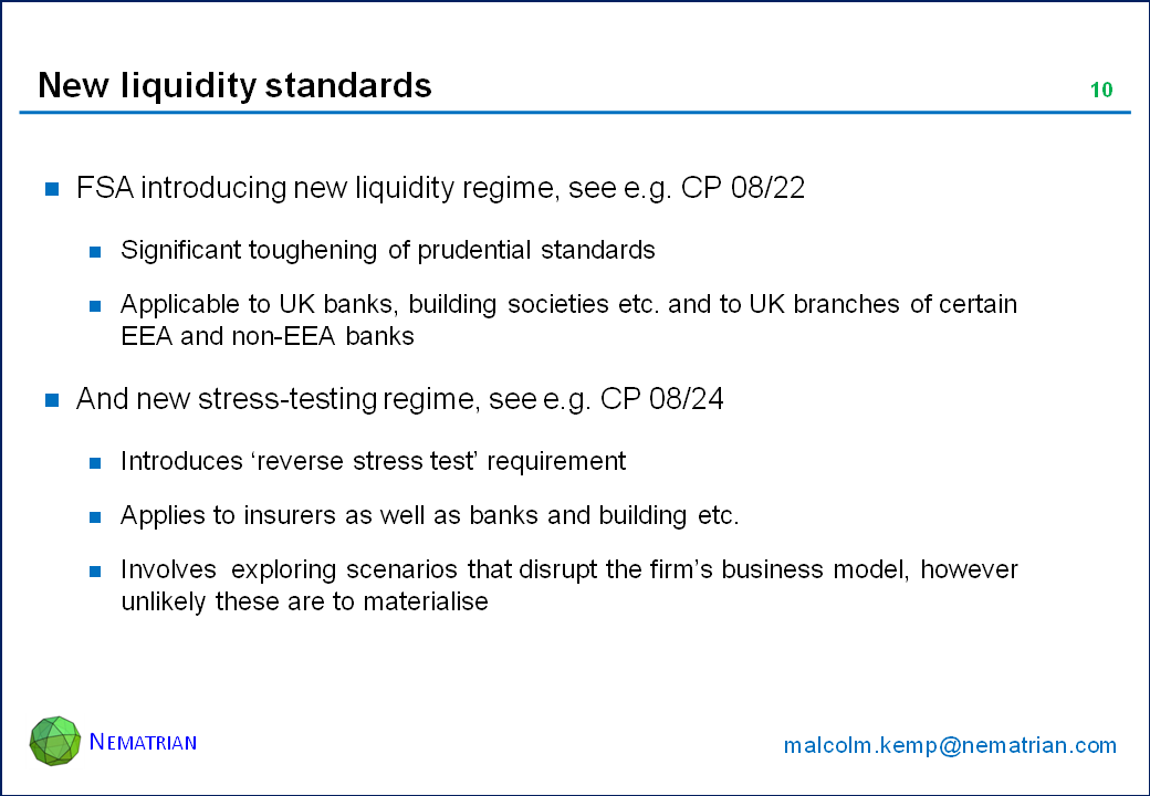 Bullet points include: FSA introducing new liquidity regime, see e.g. CP 08/22. Significant toughening of prudential standards. Applicable to UK banks, building societies etc. and to UK branches of certain EEA and non-EEA banks. And new stress-testing regime, see e.g. CP 08/24. Introduces 'reverse stress test' requirement. Applies to insurers as well as banks and building etc. Involves  exploring scenarios that disrupt the firm's business model, however unlikely these are to materialise