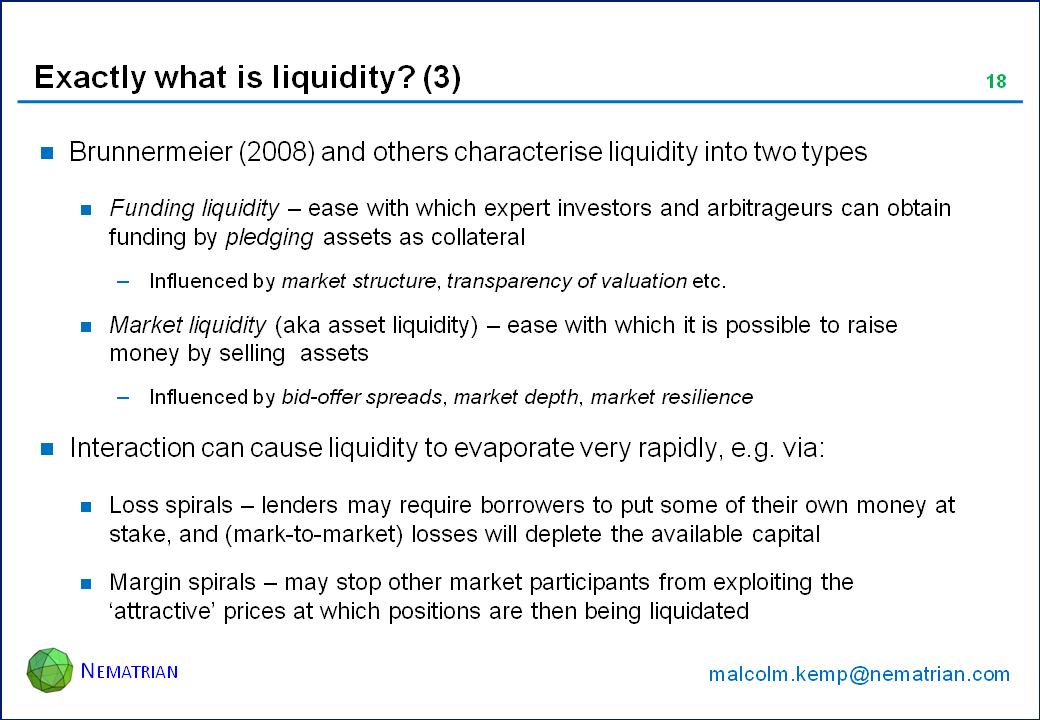 Bullet points include: Brunnermeier (2008) and others characterise liquidity into two types. Funding liquidity – ease with which expert investors and arbitrageurs can obtain funding by pledging assets as collateral. Influenced by market structure, transparency of valuation etc. Market liquidity (aka asset liquidity) – ease with which it is possible to raise money by selling  assets. Influenced by bid-offer spreads, market depth, market resilience. Interaction can cause liquidity to evaporate very rapidly, e.g. via: Loss spirals – lenders may require borrowers to put some of their own money at stake, and (mark-to-market) losses will deplete the available capital. Margin spirals – may stop other market participants from exploiting the 'attractive' prices at which positions are then being liquidated