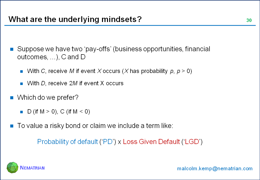 Bullet points include: Suppose we have two 'pay-offs' (business opportunities, financial outcomes, ...), C and D. With C, receive M if event X occurs (X has probability p, p > 0). With D, receive 2M if event X occurs. Which do we prefer? D (if M > 0), C (if M < 0). To value a risky bond or claim we include a term like: Probability of default ('PD') x Loss Given Default ('LGD')