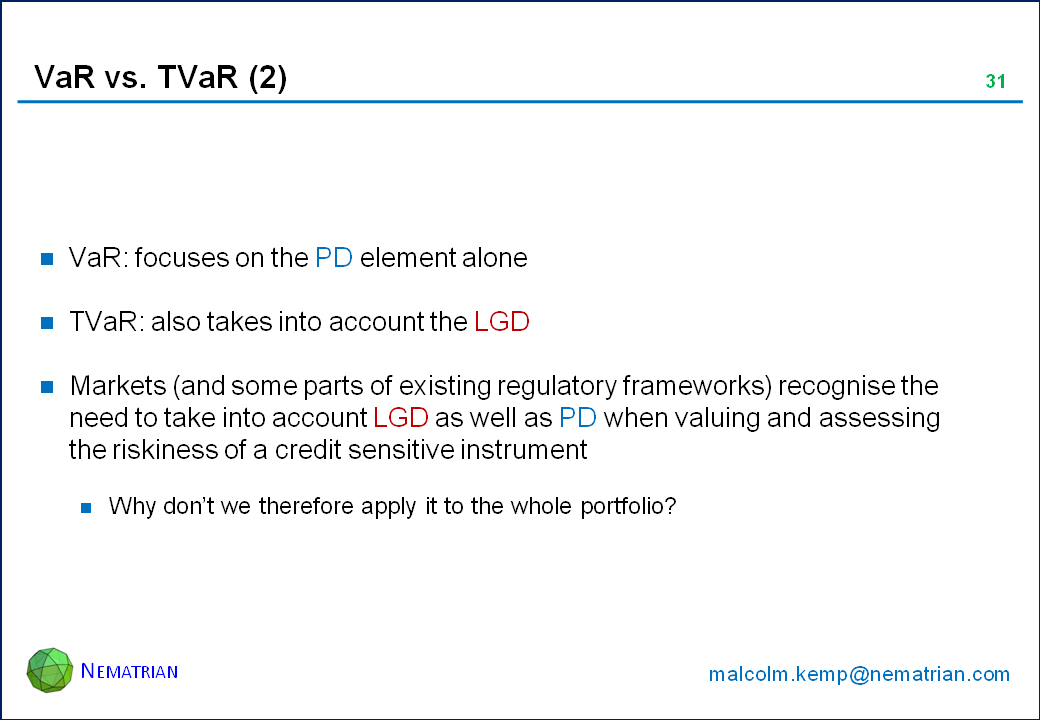Bullet points include: VaR: focuses on the PD element alone. TVaR: also takes into account the LGD. Markets (and some parts of existing regulatory frameworks) recognise the need to take into account LGD as well as PD when valuing and assessing the riskiness of a credit sensitive instrument. Why don't we therefore apply it to the whole portfolio?