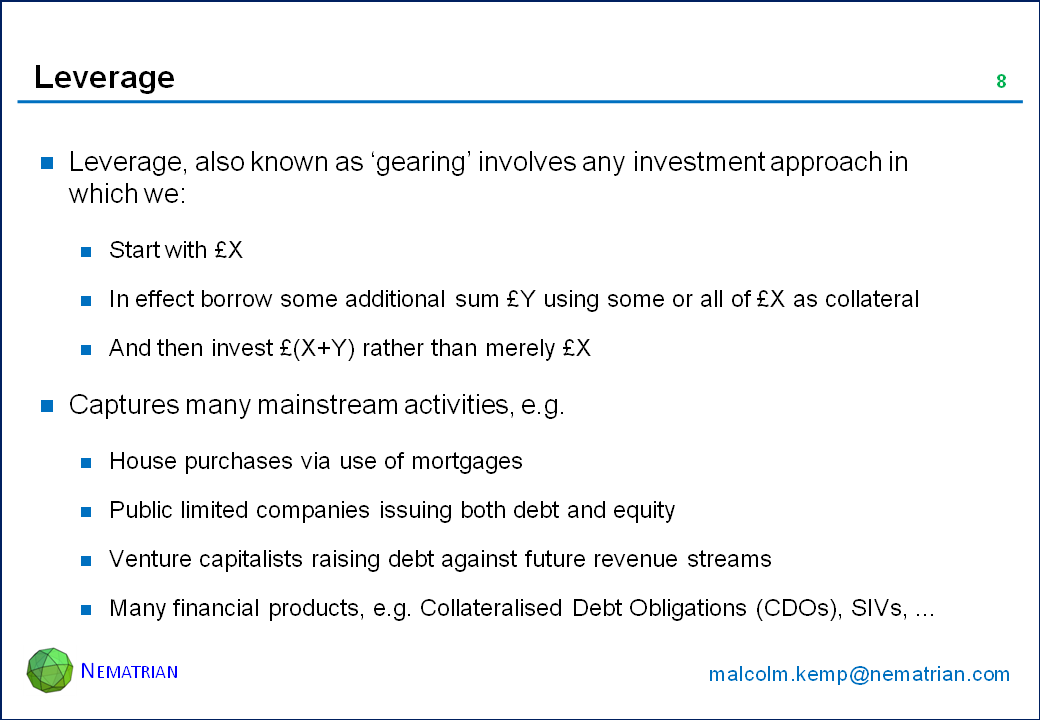 Bullet points include: Leverage, also known as 'gearing' involves any investment approach in which we: Start with £X, In effect borrow some additional sum £Y using some or all of £X as collateral, And then invest £(X+Y) rather than merely £X. Captures many mainstream activities, e.g. House purchases via use of mortgages, Public limited companies issuing both debt and equity, Venture capitalists raising debt against future revenue streams, Many financial products, e.g. Collateralised Debt Obligations (CDOs), SIVs, ...