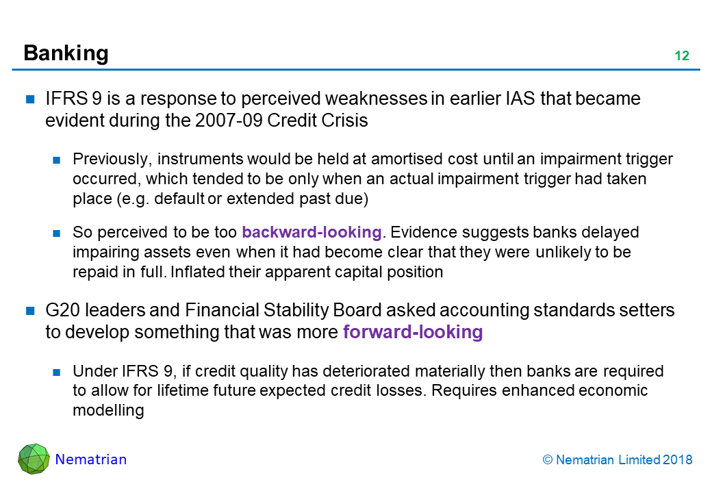 Bullet points include: IFRS 9 is a response to perceived weaknesses in earlier IAS that became evident during the 2007-09 Credit Crisis. Previously, instruments would be held at amortised cost until an impairment trigger occurred, which tended to be only when an actual impairment trigger had taken place (e.g. default or extended past due). So perceived to be too backward-looking. Evidence suggests banks delayed impairing assets even when it had become clear that they were unlikely to be repaid in full. Inflated their apparent capital position. G20 leaders and Financial Stability Board asked accounting standards setters to develop something that was more forward-looking. Under IFRS 9, if credit quality has deteriorated materially then banks are required to allow for lifetime future expected credit losses. Requires enhanced economic modelling