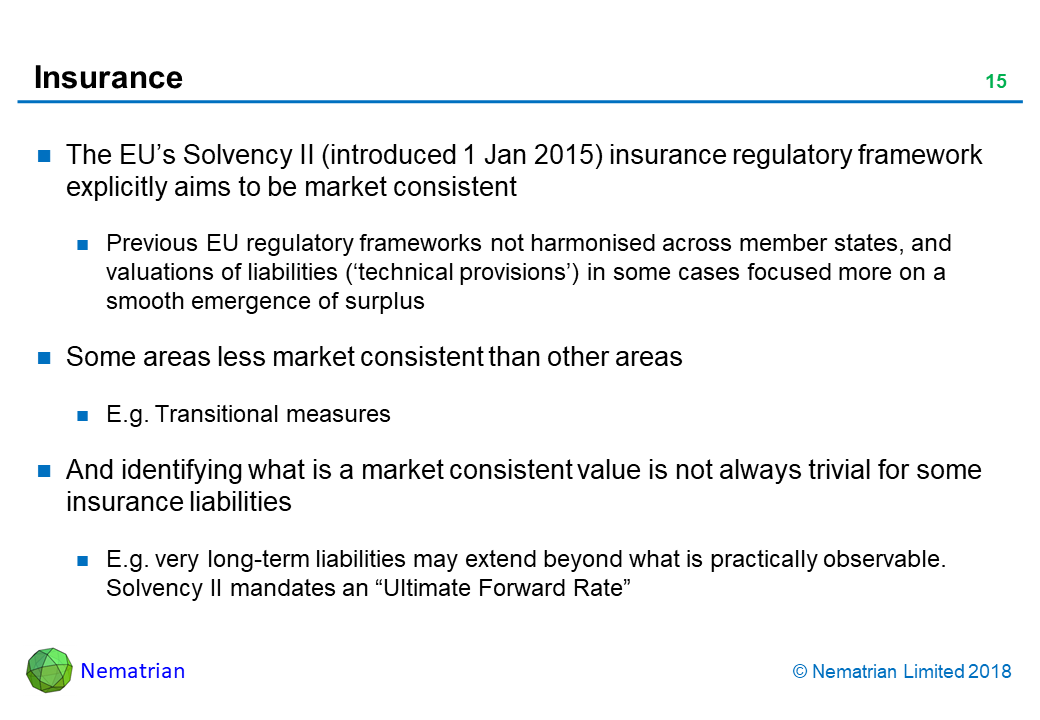 "Bullet points include: The EU's Solvency II (introduced 1 Jan 2015) insurance regulatory framework explicitly aims to be market consistent. Previous EU regulatory frameworks not harmonised across member states, and valuations of liabilities ('technical provisions') in some cases focused more on a smooth emergence of surplus. Some areas less market consistent than other areas. E.g. Transitional measures. And identifying what is a market consistent value is not always trivial for some insurance liabilities. E.g. very long-term liabilities may extend beyond what is practically observable. Solvency II mandates an ""Ultimate Forward Rate"""
