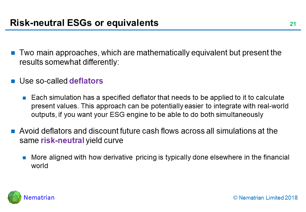 Bullet points include: Two main approaches, which are mathematically equivalent but present the results somewhat differently: Use so-called deflators. Each simulation has a specified deflator that needs to be applied to it to calculate present values. This approach can be potentially easier to integrate with real-world outputs, if you want your ESG engine to be able to do both simultaneously. Avoid deflators and discount future cash flows across all simulations at the same risk-neutral yield curve. More aligned with how derivative pricing is typically done elsewhere in the financial world