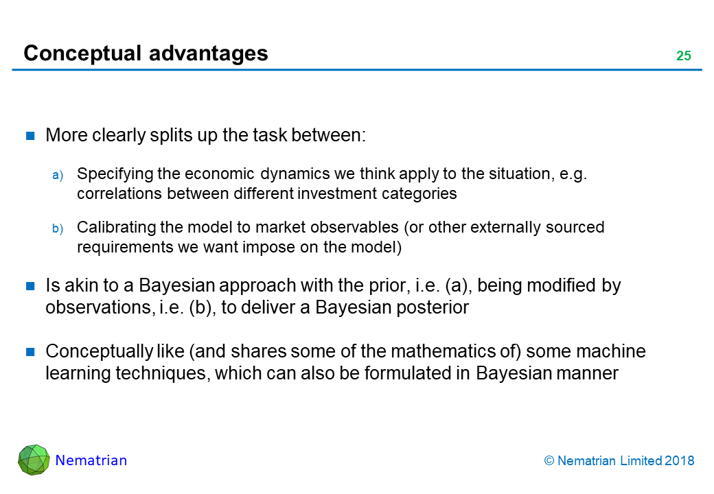 Bullet points include: More clearly splits up the task between: Specifying the economic dynamics we think apply to the situation, e.g. correlations between different investment categories. Calibrating the model to market observables (or other externally sourced requirements we want impose on the model). Is akin to a Bayesian approach with the prior, i.e. (a), being modified by observations, i.e. (b), to deliver a Bayesian posterior. Conceptually like (and shares some of the mathematics of) some machine learning techniques, which can also be formulated in Bayesian manner