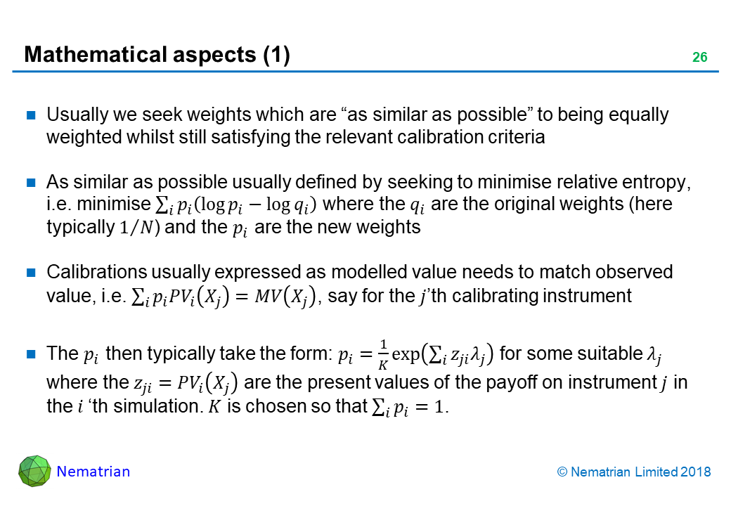 "Bullet points include: Usually we seek weights which are ""as similar as possible"" to being equally weighted whilst still satisfying the relevant calibration criteria. As similar as possible usually defined by seeking to minimise relative entropy, i.e. minimise where the q_i are the original weights (here typically 1/N) and the p_i are the new weights. Calibrations usually expressed as modelled value needs to match observed value, i.e., say for the j'th calibrating instrument. The p_i then typically take the form: p_i for some suitable lambda_j where the z_ji are the present values of the payoff on instrument j in the i'th simulation. K is chosen so that."
