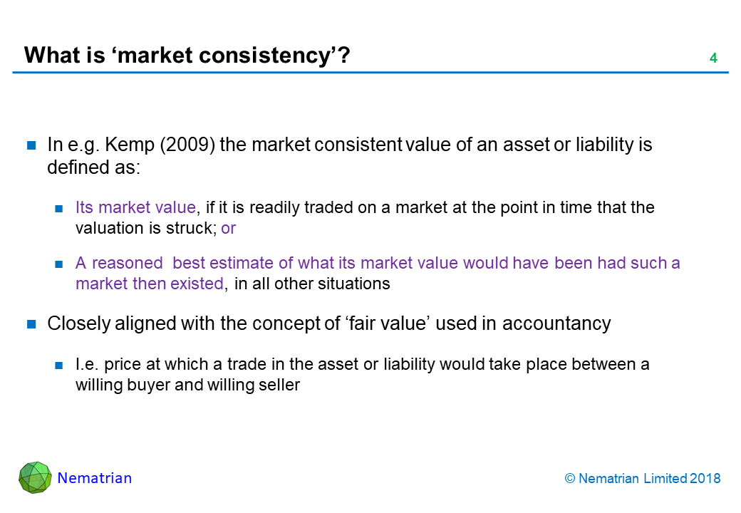 Bullet points include: In e.g. Kemp (2009) the market consistent value of an asset or liability is defined as: Its market value, if it is readily traded on a market at the point in time that the valuation is struck; or A reasoned  best estimate of what its market value would have been had such a market then existed, in all other situations. Closely aligned with the concept of 'fair value' used in accountancy. I.e. price at which a trade in the asset or liability would take place between a willing buyer and willing seller