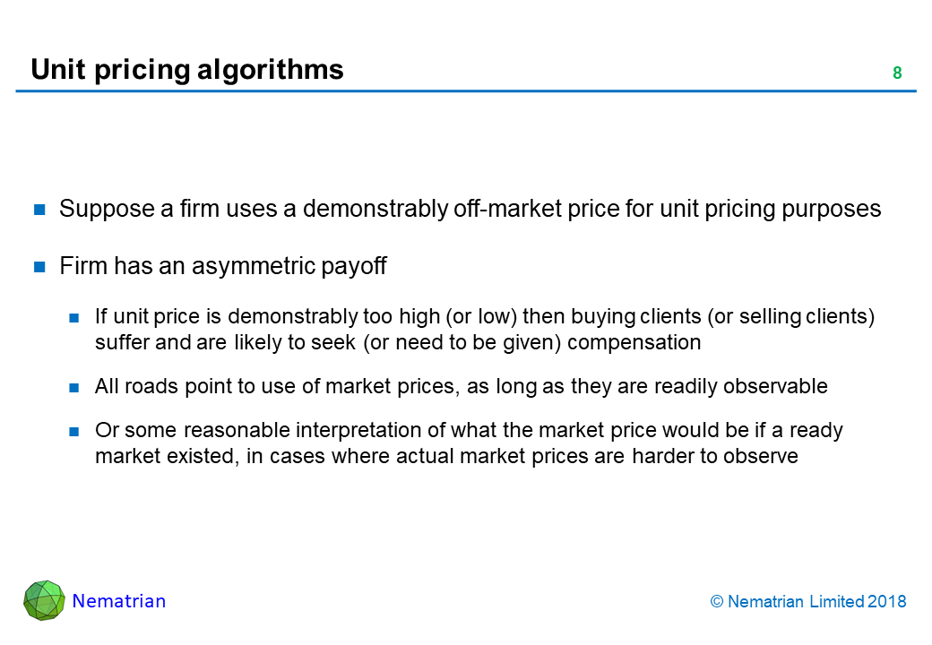 Bullet points include: Suppose a firm uses a demonstrably off-market price for unit pricing purposes. Firm has an asymmetric payoff. If unit price is demonstrably too high (or low) then buying clients (or selling clients) suffer and are likely to seek (or need to be given) compensation. All roads point to use of market prices, as long as they are readily observable. Or some reasonable interpretation of what the market price would be if a ready market existed, in cases where actual market prices are harder to observe